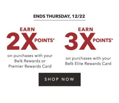ENDS THURSDAY, 12/22 | EARN 2X POINTS* on purchases with your Belk Rewards or Premier Rewards Card | EARN 3X POINTS* on purchases with your Belk Rewards Card | SHOP NOW