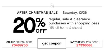 AFTER CHRISTMAS SALE | Saturday, 12/26 | 20% OFF* regular, sale & clearance purchases with shopping pass (15% off home & shoes) | ONLINE COUPON CODE: 70489750 | get coupon | IN-STORE COUPON CODE: 27336088