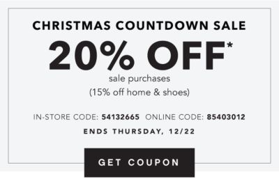 CHRISTMAS COUNTDOWN SALE | 20% OFF* sale purchases (15% off home & shoes) IN-STORE CODE: 54132665 ONLINE CODE: 85403012 | ENDS THURSDAY, 12/22 | GET COUPON