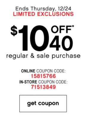 Ends Thursday, 12/24 LIMITED EXCLUSIONS | $10 OFF* 40 regular & sale purchase | ONLINE COUPON CODE: 15815766 | IN-STORE COUPON CODE: 71513849 | get coupon