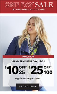 ONE DAY SALE SO MANY DEALS. SO LITTLE TIME! | TOMORROW 10AM - 2PM SATURDAY, 12/31 $10 OFF* $25 | $25 OFF* $100 regular & sale purchase* | GET COUPON