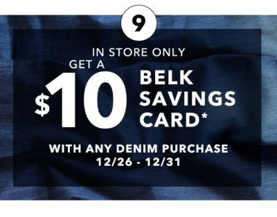 IN STORE ONLY | GET A $10 BELK SAVINGS CARD* WITH ANY DENIM PURCHASE 12/26 - 12/31