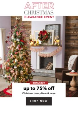 AFTER CHRISTMAS CLEARANCE EVENT   BONUSBUY   up to 75% off Christmas trees, decor & more   SHOP NOW