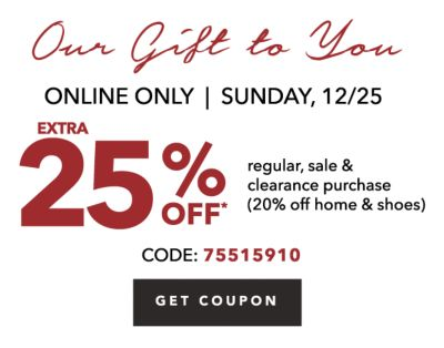 Our Gift to You | ONLINE ONLY | SUNDAY, 12/25 | EXTRA 25% OFF* regular, sale & clearance purchase (20% off home & shoes) CODE: 75515910 | GET COUPON