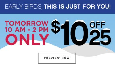 EARLY BIRDS, THIS IS JUST FOR YOU! | TOMORROW 10 AM - 2PM ONLY $10 OFF 25 | PREVIEW NOW
