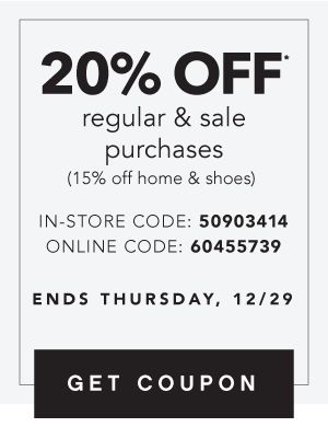 20% OFF* regular & sale purchases (15% off home & shoes) IN-STORE CODE: 50903414 ONLINE CODE: 60455739   ENDS THURSDAY, 12/29   GET COUPON