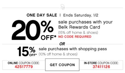 ONE DAY SALE | 20% OFF* | Ends Saturday, 1/2 | sale purchases with your Belk Rewards Card (15% off home & shoes) no code required | OR | 15% OFF* sale purchases with shopping pass (10% off home & shoes) | ONLINE COUPON CODE: 42517779 | GET COUPON | IN-STORE COUPON CODE: 37411126