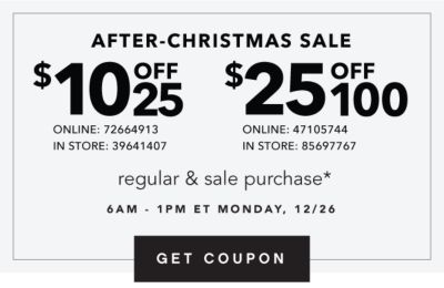 AFTER-CHRISTMAS SALE | $10 OFF $25 ONLINE: 72664913 IN STORE: 39641407 | $25 OFF $100 ONLINE: 47105744 IN STORE: 85697767 | regular & sale purchase* 6AM - 1PM ET MONDAY, 12/26 | GET COUPON