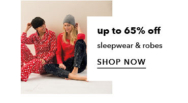 up to 65% off sleepwear & robes - SHOP NOW