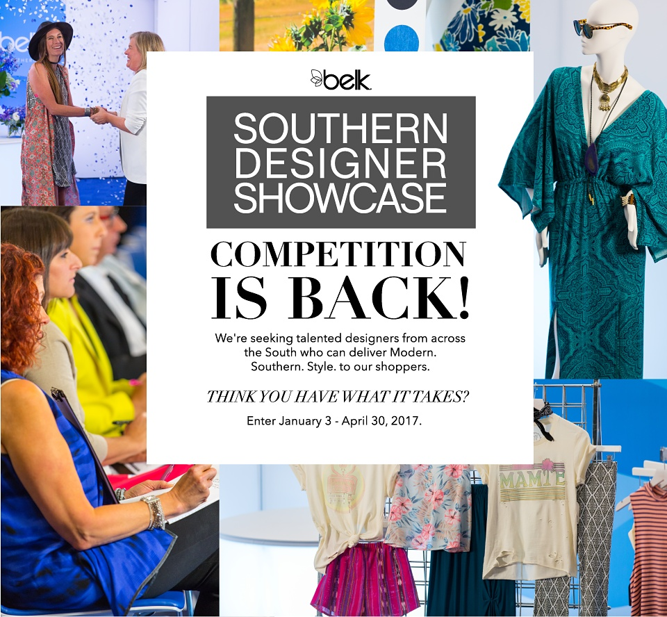 Belk Southern Designer Showcase Competition Is Back! We're seeking talented designers from across the South who can deliver Modern. Southern. Style. to our shoppers. Think You Have What It Takes? Enter January 3 - April 30, 2017.