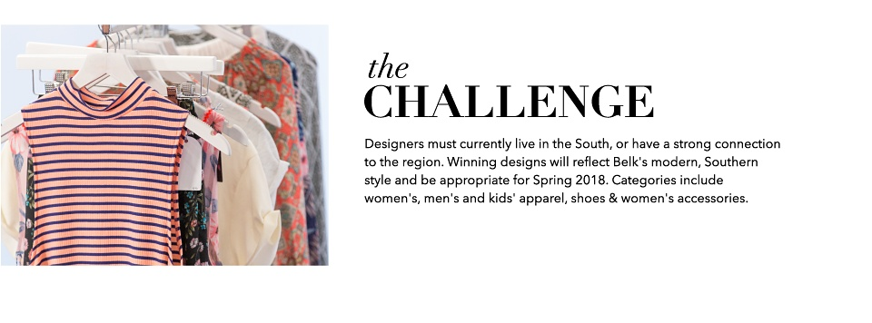 the Challenge Designers must currently live in the South, or have a strong connection to the region. Winning designs will reflect Belk's modern, Southern style and be appropriate for Spring 2018. Categories include women's, men's and kids' apparel, shoes & women's accessories.