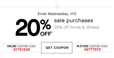 Ends Wednesday, 1/13 | 20% OFF sale purchases (15% off home & shoes) | ONLINE COUPON CODE: 61791638 | GET COUPON | IN-STORE COUPON CODE: 39777972