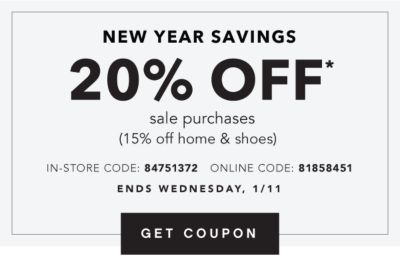 NEW YEAR SAVINGS | 20% OFF* sale purchases (15% off home & shoes) IN-STORE CODE: 84751372 ONLINE CODE: 81858451 | ENDS WEDNESDAY, 1/11 | GET COUPON