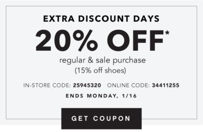 EXTRA DISCOUNT DAYS | 20% OFF* regular & sale purchase (15% off shoes) IN-STORE CODE: 25945320 | ONLINE CODE: 34411255 | ENDS MONDAY, 1/16 | GET COUPON