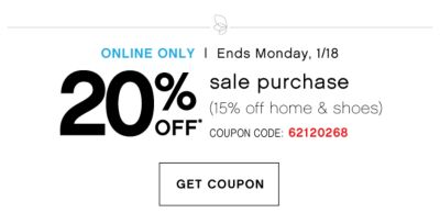 Ends Monday, 1/18 | 20% OFF* sale purchase (15% off home & shoes) | COUPON CODE: 62120268 | GET COUPON