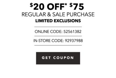 $20 off* $75 regular & sale purchase - LIMITED EXCLUSIONS - Online Code: 52561382, In-Store Code: 92937988. Get Coupon.