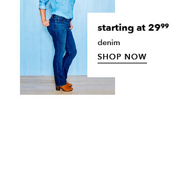 starting at $29.99 denim - SHOP NOW