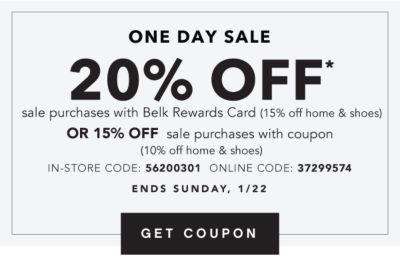 One Day Sale - 20% off* sale purchases with Belk Rewards Card (15% off home & shoes) OR 15% off sale purchases with coupon (10% off home & shoes). In-Store Code: 56200301, Online Code: 37299574. Ends Sunda, 1/22. Get Coupon.