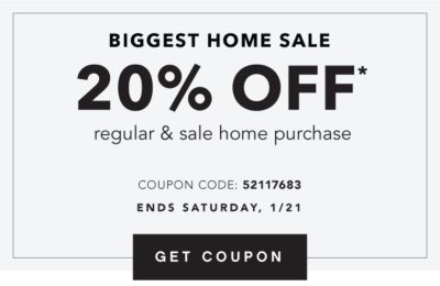 Biggest Home Sale  - 20% off* regular & sale home purchase. Coupon Code: 52117683. Ends Saturday, 1/21. Get Coupon.