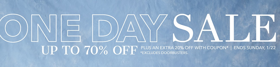 One Day Sale - Up to 70% off - Plus an Extra 20% of With Coupon* - Ends Sunday, 1/22 *Excludes Doorbusters