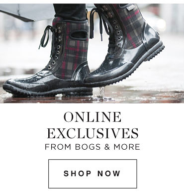 ONLINE EXCLUSIVES FEATURING BOGS & MORE| SHOP NOW