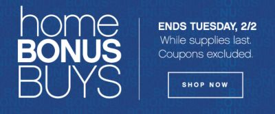 home BONUSBUYS | ENDS TUESDAY, 2/2 | While supplies last. Coupons excluded. SHOP NOW