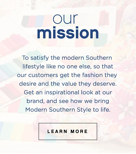 Our Mission | To satisfy the modern Southern lifestyle like no ones else, so that our customers get the fashion they desire and the value they deserve. Get an inspiration look at our brand, and see how we bring Modern Souther Style to life | Learn More.