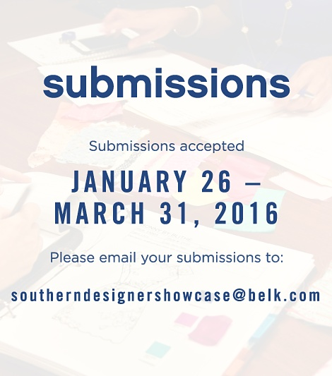 Submissions | Submissions accepted | January 26 - March 31, 2016 | Please email your submissions to: southerndesignershowcase@belk.com