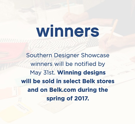 Winners | Southern Designer Showcase winners will be notified by May 31st. Winning designs will be sold in select Belk stores and on Belk.com during the spring of 2017