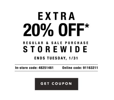 Extra 20% off* regular & sale purchase storewide - Ends Tuesday, 1/31 - In-Store Code: 48251461, Online Code: 91163211. Get Coupon.