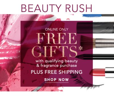 Beauty Rush - Online Only Free Gifts* with qualifying beauty & fragrance purchase PLUS FREE SHIPPING. Shop Now.
