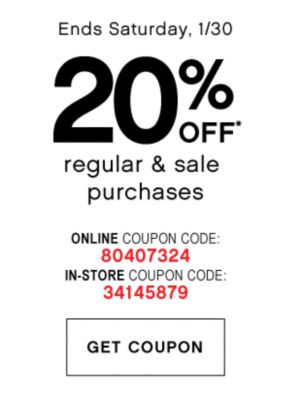 Ends Saturday, 1/30 | 20% OFF* regular & sale purchase | ONLINE COUPON CODE: 80407324 | IN-STORE COUPON CODE: 34145879 | GET COUPON