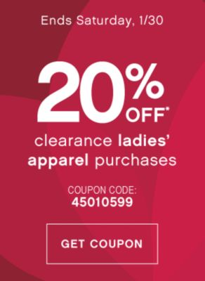 Ends Saturday, 1/30 | 20% OFF* clearance ladies' apparel purchases | COUPON CODE: 45010599 | GET COUPON