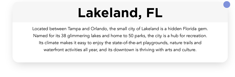 Located between Tampa and Orlando, the small city of Lakeland is a hidden Florida gem. Named for its 38 glimmering lakes, and home to 50 parks, the city is a hub for recreation. Its climate makes it easy to enjoy the state-of-the-art playgrounds, nature trails and waterfront activities all year, and its downtown is thriving with arts and culture.