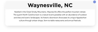 Nestled in the Great Smoky Mountains, Waynesville offers the perfect mountain retreat. The quaint North Carolina town is a nature lover's paradise with an abundance of outdoor activities and scenic landscapes.  Its historic downtown showcases its unique Appalachian culture through artisan shops, farm-to-table restaurants and annual festivals