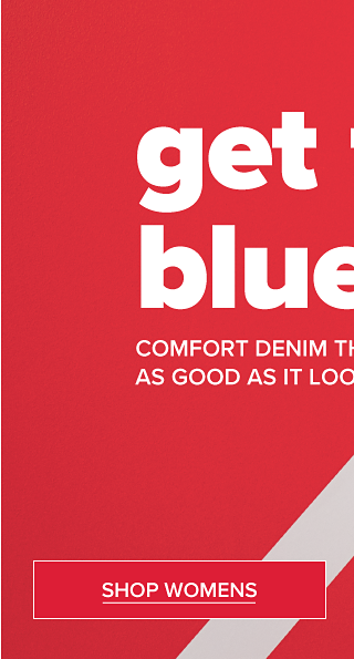 Get the blues. Comfort denim that feels as good as it looks. Shop Womens.