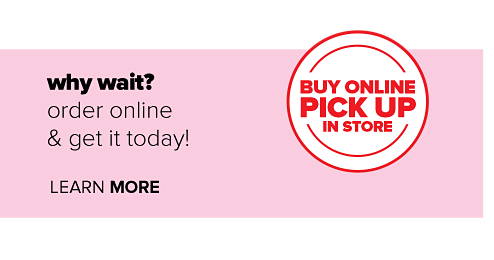 Why wait? Order online and get it today. Buy online pick up in store. Learn more.