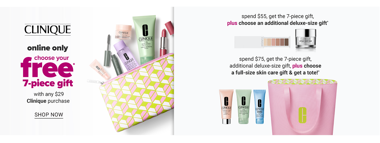 An assortment of Clinique beauty products in a multi colored patterned print zippered makeup pouch. Clinique. Online only. Choose your free 7 piece gift. With any $29 Clinique purchase. Shop now. A palette of eyeshadow & a jar of Clinique product. Spend $55, get the 7 piece gift plus choose an additional deluxe size gift. Three different colored tubes of Clinique product & a pink tote. Spend $75, get the 7 piece gift, additional deluxe-size gift, plus choose a full size skin care gift & get a tote.