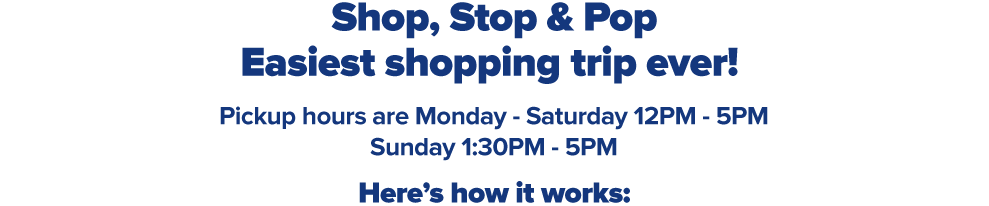 Shop, Stop & pop Easiest shopping trip ever! Curbside pickup hours are Monday - Saturday 12PM - 5PM and Sunday 1:30PM - 5PM for all participating stores. Orders must be placed at belk.com by 1PM for same-day pickup.