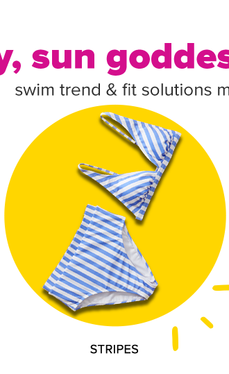 Hey, sun goddess. Swim trend and fit solutions made for you. Shop stripes.