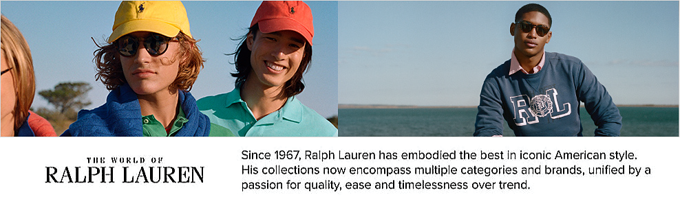The World of Ralph Lauren. Since 1967, Ralph Lauren has embodied the best in iconic American style. His collections now encompass multiple categories and brands, unified by a passion for quality, ease and timelessness over trend.