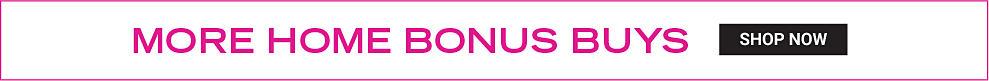 More Home Bonus Buys. Shop now.