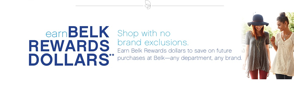 earn Belk Rewards Dollars** Shop with no brand exclusions. Earn Belk Rewards dollars to save on future purchases at Belk -- any department, any brand.