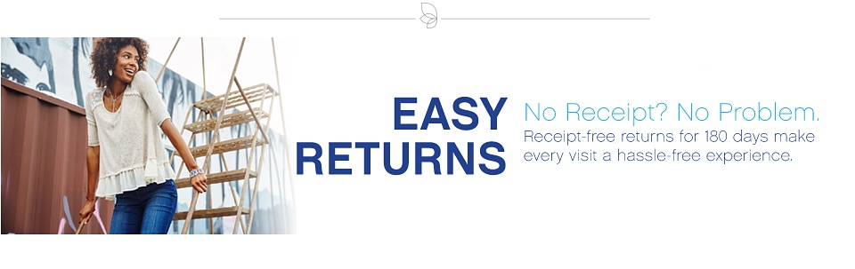 Easy Returns No Receipt? No Problem. Receipt-free returns for 180 days make every visit a hassle-free experience.