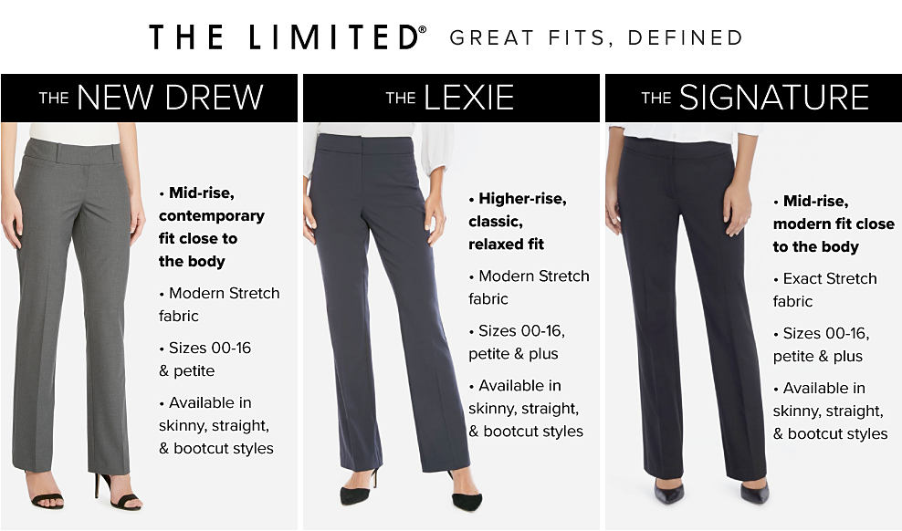 The Limited. Great Fits Defined. A woman wearing a white short sleeved top, gray pants & black heels. The New Drew. Mid rise contemporary fit, close to the body. Modern stretch fabric. Sizes 00 through 16 & petite. Available in skinny, straight & bootcut stylles. A woman wearing a white blouse, dark gray pants & black flats. The Lexie. Higher rise, classic relaxed fit. Modern stretch fabric. Sizes 00 through 16, petite & plus. Available in skinny, straight & bootcut stylles. A woman wearing a white long sleeved top, black pants & black heels. The Signature. Mid rise modern fit, close to the body. Exact stretch fabric. Sizes 00 through 16 & petite. Available in skinny, straight & bootcut stylles.