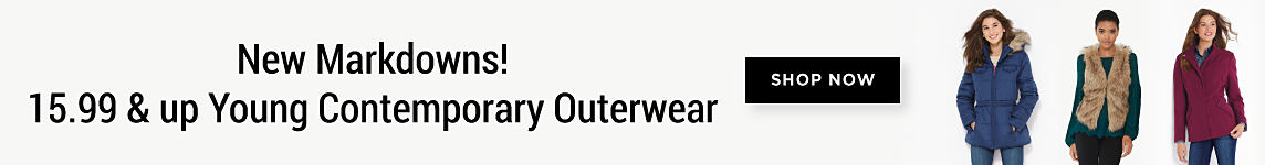 New Markdowns! 15.99 & up Young Contemporary Outerwear