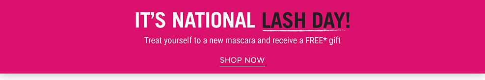 It's National Lash Day. Tret yourself to a new mascara & receive a free gift. Whiile quantities. Shop now.