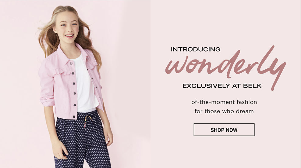 A girl in a white top, a lightweight pink jacket and casual, printed pants. Introducing Wonderly, exclusively at Belk. Of the moment fashion for those who dream. Shop Now.