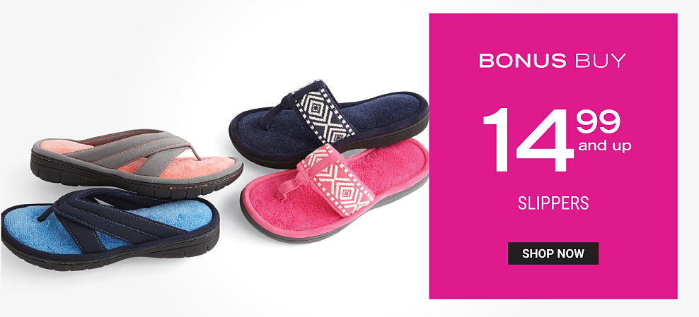 An assortment of slippers in a variety of colors & styles. Bonus Buy. $14.99 & up slippers. Shop now.