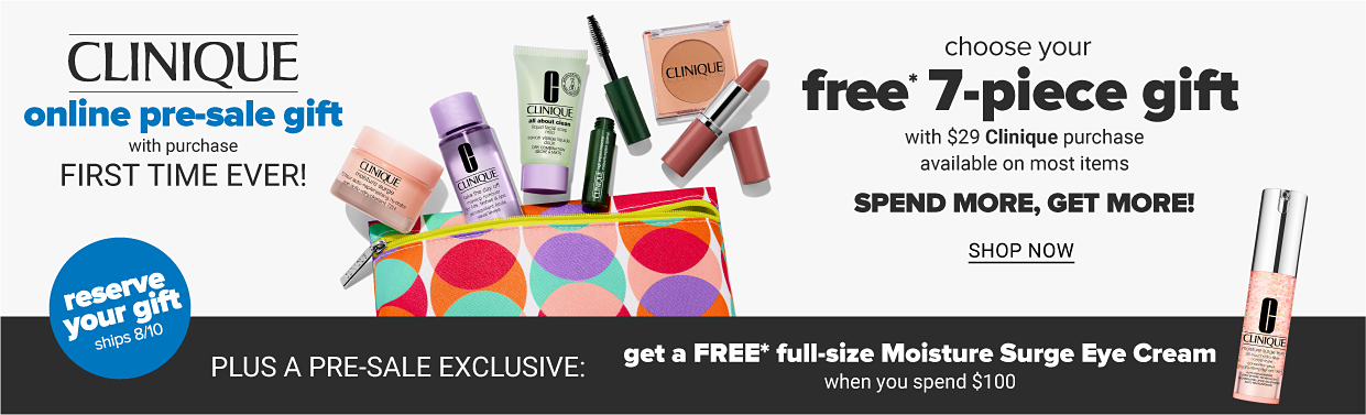 Choose Your FREE* 7-Piece Gift with $29 Clinique purchase. Up to $101* Value. *One per customer, while supplies last. In store offer may vary. Pre-Sale Only 8/4-8/9. Coupon & Non-Presale Gifts Excluded.